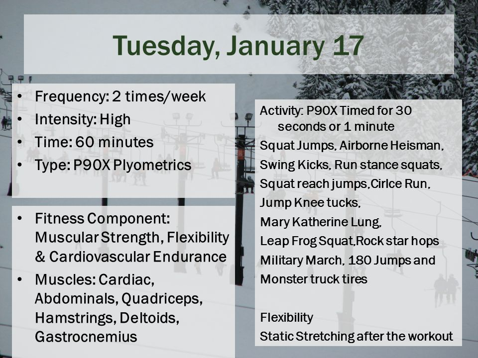 Tuesday, January 17 Frequency: 2 times/week Intensity: High Time: 60 minutes Type: P90X Plyometrics Fitness Component: Muscular Strength, Flexibility & Cardiovascular Endurance Muscles: Cardiac, Abdominals, Quadriceps, Hamstrings, Deltoids, Gastrocnemius Activity: P90X Timed for 30 seconds or 1 minute Squat Jumps, Airborne Heisman, Swing Kicks, Run stance squats, Squat reach jumps,Cirlce Run, Jump Knee tucks, Mary Katherine Lung, Leap Frog Squat,Rock star hops Military March, 180 Jumps and Monster truck tires Flexibility Static Stretching after the workout
