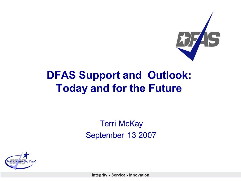 Integrity - Service - Innovation DFAS Support and Outlook: Today and for the Future Terri McKay September 13 2007
