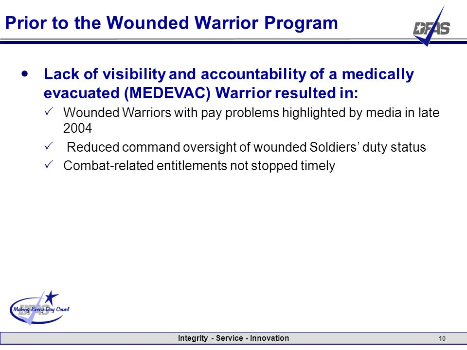 Integrity - Service - Innovation 10 Prior to the Wounded Warrior Program Lack of visibility and accountability of a medically evacuated (MEDEVAC) Warrior resulted in:  Wounded Warriors with pay problems highlighted by media in late 2004  Reduced command oversight of wounded Soldiers' duty status  Combat-related entitlements not stopped timely