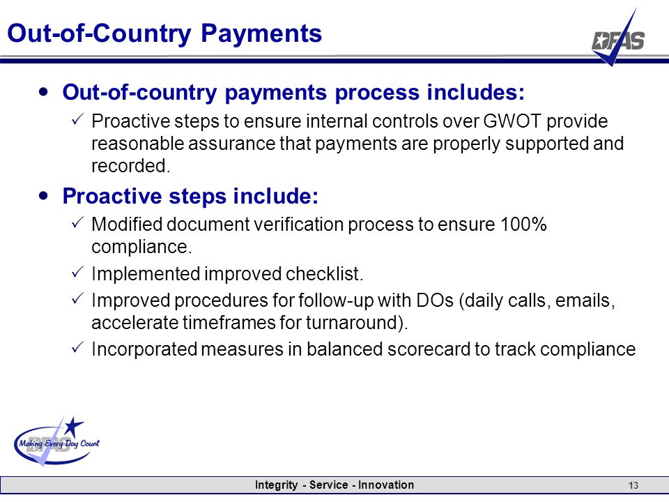 Integrity - Service - Innovation 13 Out-of-Country Payments Out-of-country payments process includes:  Proactive steps to ensure internal controls over GWOT provide reasonable assurance that payments are properly supported and recorded.