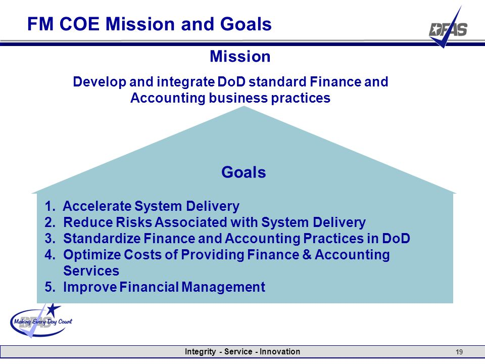 Integrity - Service - Innovation 19 FM COE Mission and Goals Mission Develop and integrate DoD standard Finance and Accounting business practices Goals 1.