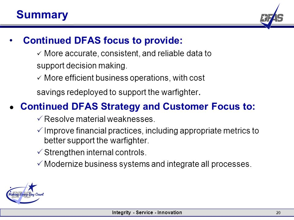 Integrity - Service - Innovation 20 Summary Continued DFAS focus to provide: More accurate, consistent, and reliable data to support decision making.