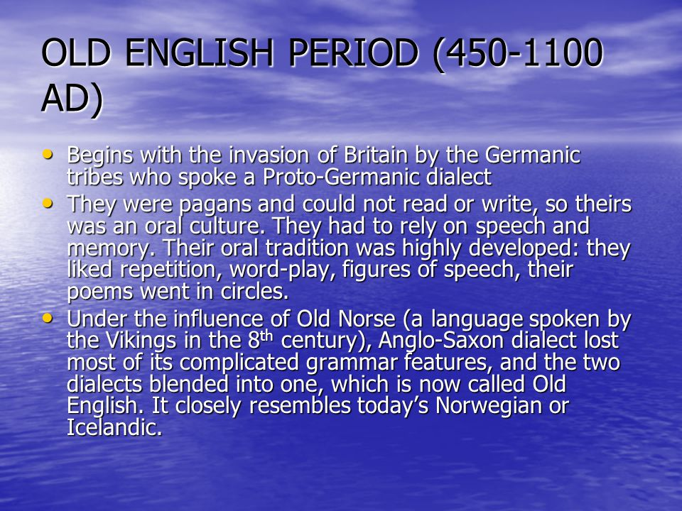 OLD ENGLISH PERIOD (450-1100 AD) Begins with the invasion of Britain by the Germanic tribes who spoke a Proto-Germanic dialect Begins with the invasio