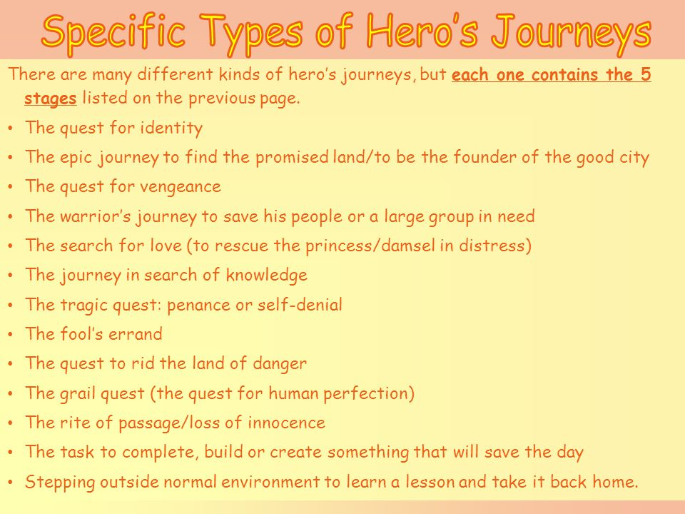 There are many different kinds of hero's journeys, but each one contains the 5 stages listed on the previous page.