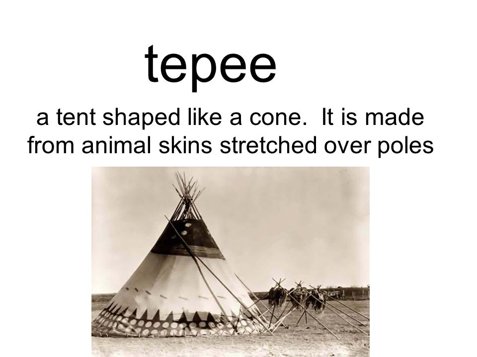 tepee a tent shaped like a cone. It is made from animal skins stretched over poles