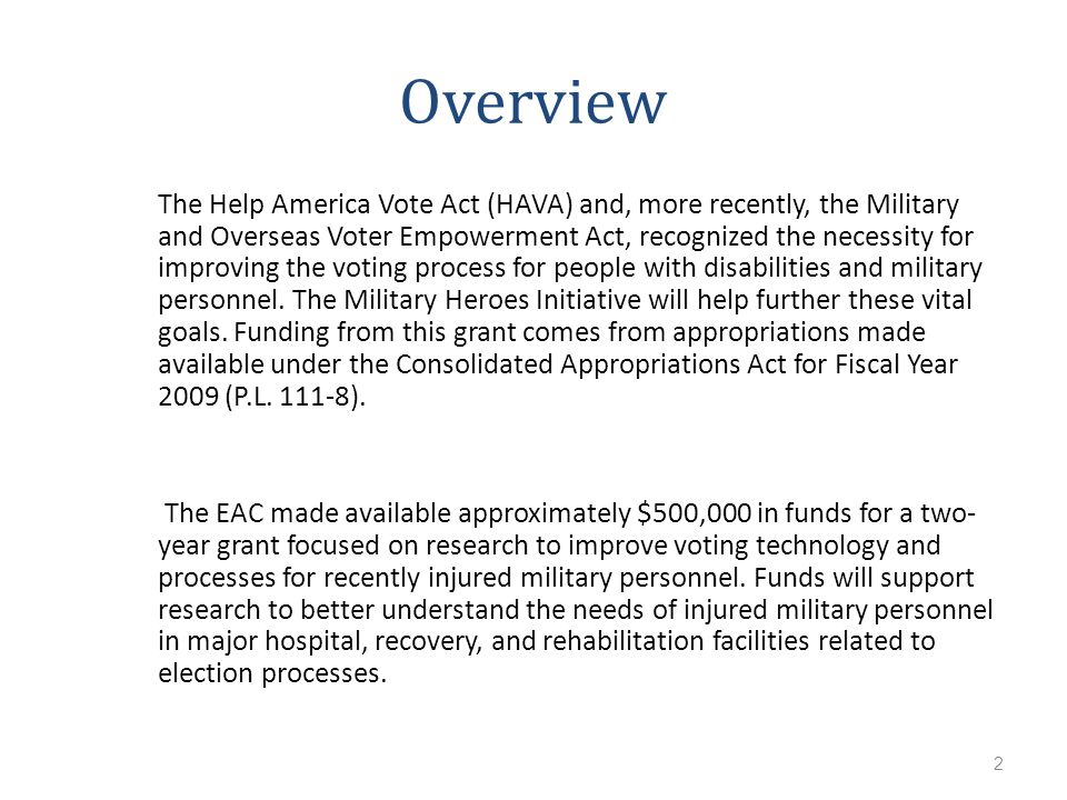 2 Overview The Help America Vote Act (HAVA) and, more recently, the Military and Overseas Voter Empowerment Act, recognized the necessity for improving the voting process for people with disabilities and military personnel.