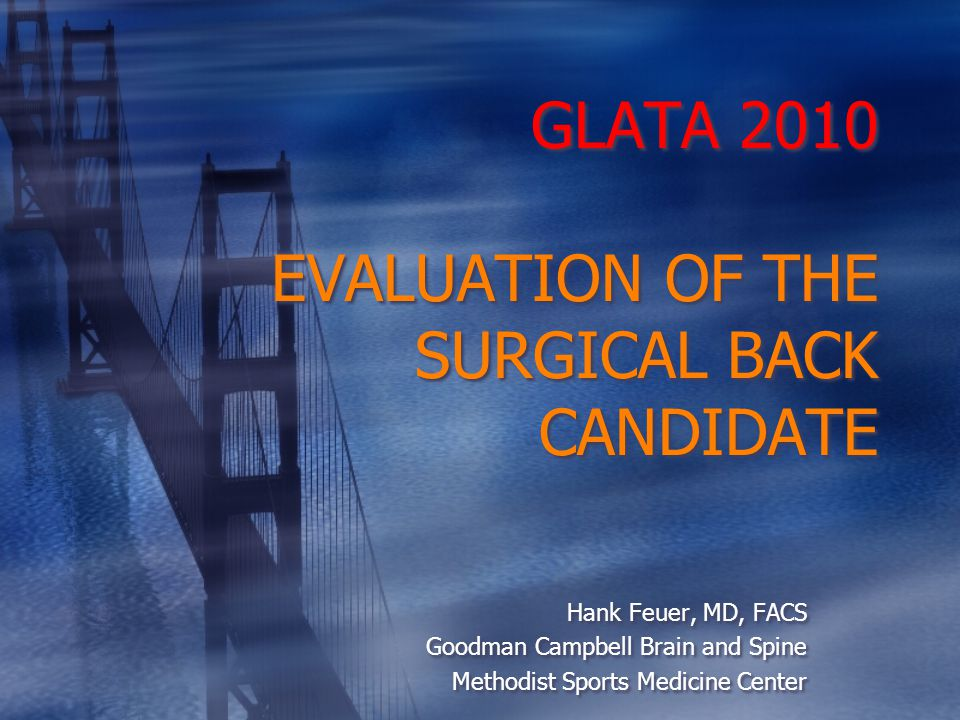 GLATA 2010 EVALUATION OF THE SURGICAL BACK CANDIDATE Hank Feuer, MD, FACS Goodman Campbell Brain and Spine Methodist Sports Medicine Center Hank Feuer, MD, FACS Goodman Campbell Brain and Spine Methodist Sports Medicine Center