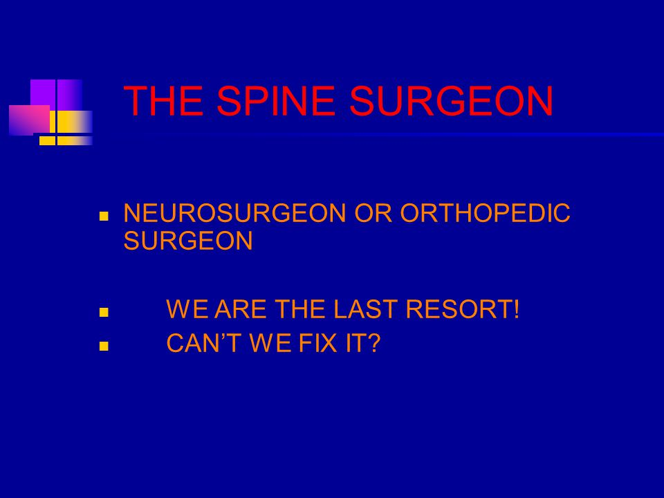 THE SPINE SURGEON NEUROSURGEON OR ORTHOPEDIC SURGEON WE ARE THE LAST RESORT! CAN'T WE FIX IT?