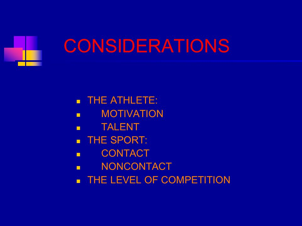 CONSIDERATIONS THE ATHLETE: MOTIVATION TALENT THE SPORT: CONTACT NONCONTACT THE LEVEL OF COMPETITION