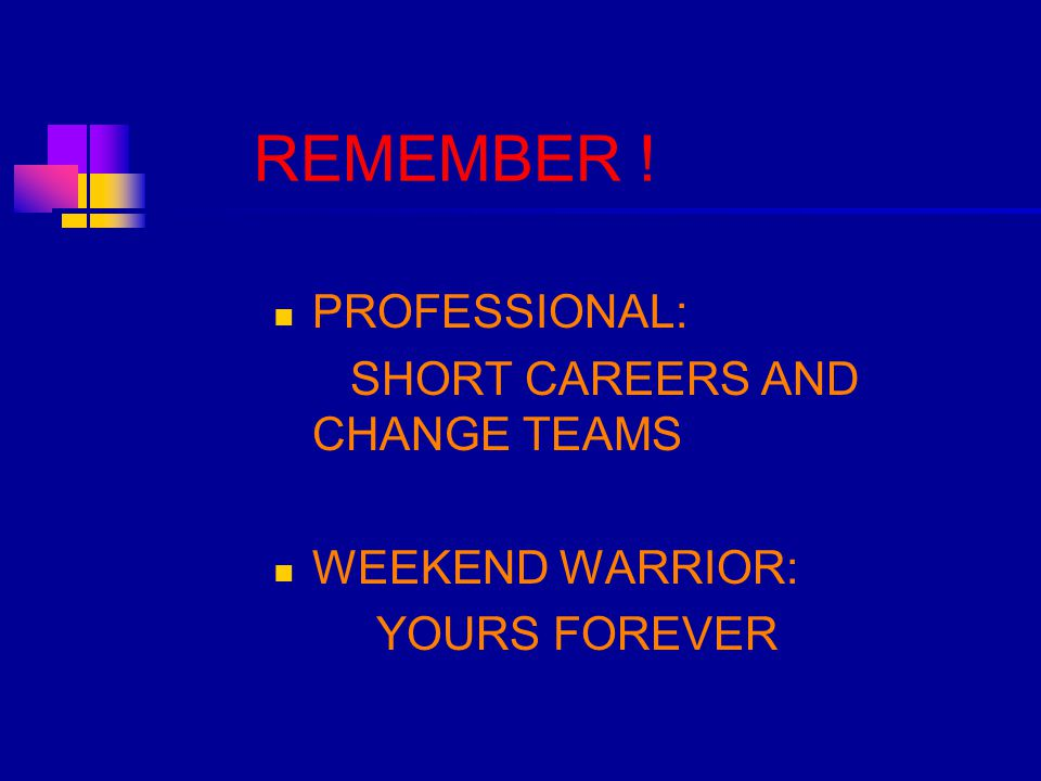 REMEMBER ! PROFESSIONAL: SHORT CAREERS AND CHANGE TEAMS WEEKEND WARRIOR: YOURS FOREVER