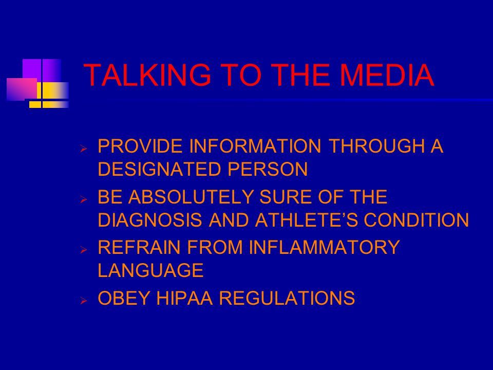 TALKING TO THE MEDIA  PROVIDE INFORMATION THROUGH A DESIGNATED PERSON  BE ABSOLUTELY SURE OF THE DIAGNOSIS AND ATHLETE'S CONDITION  REFRAIN FROM INFLAMMATORY LANGUAGE  OBEY HIPAA REGULATIONS