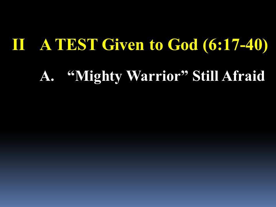 IIA TEST Given to God (6:17-40) A. Mighty Warrior Still Afraid