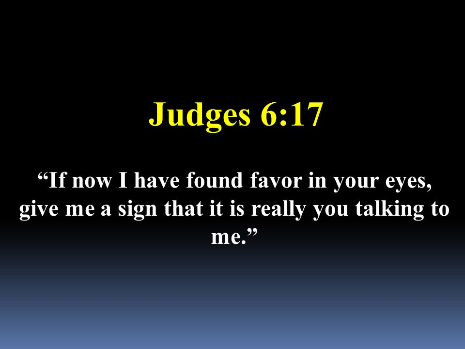 "Judges 6:17 ""If now I have found favor in your eyes, give me a sign that it is really you talking to me."""