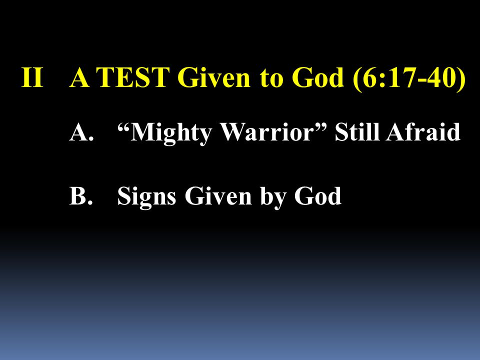"IIA TEST Given to God (6:17-40) A.""Mighty Warrior"" Still Afraid B.Signs Given by God"