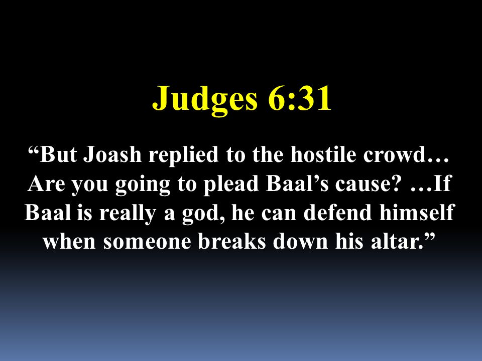 "Judges 6:31 ""But Joash replied to the hostile crowd… Are you going to plead Baal's cause? …If Baal is really a god, he can defend himself when someone"
