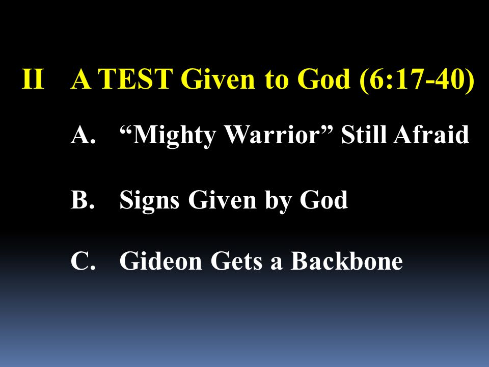 "IIA TEST Given to God (6:17-40) A.""Mighty Warrior"" Still Afraid B.Signs Given by God C.Gideon Gets a Backbone"