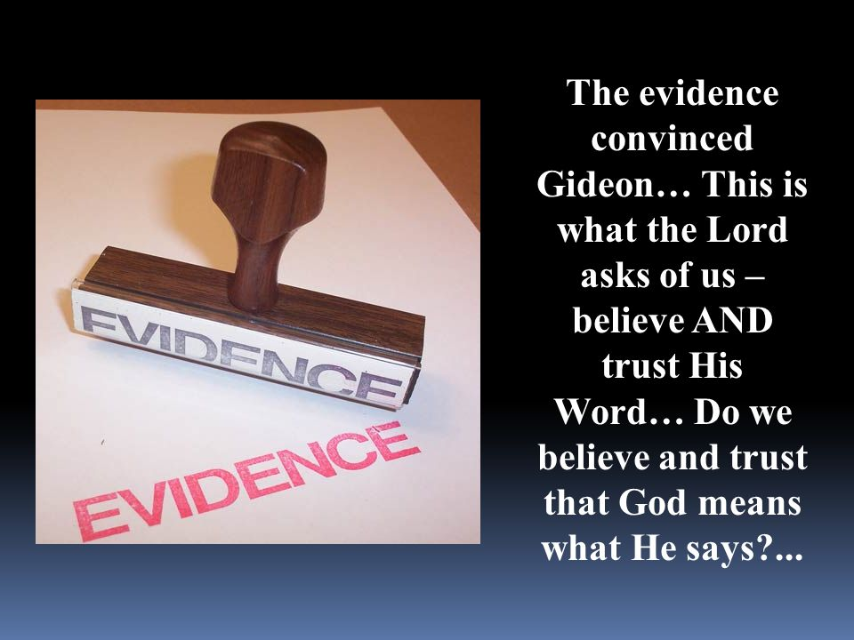 The evidence convinced Gideon… This is what the Lord asks of us – believe AND trust His Word… Do we believe and trust that God means what He says?...