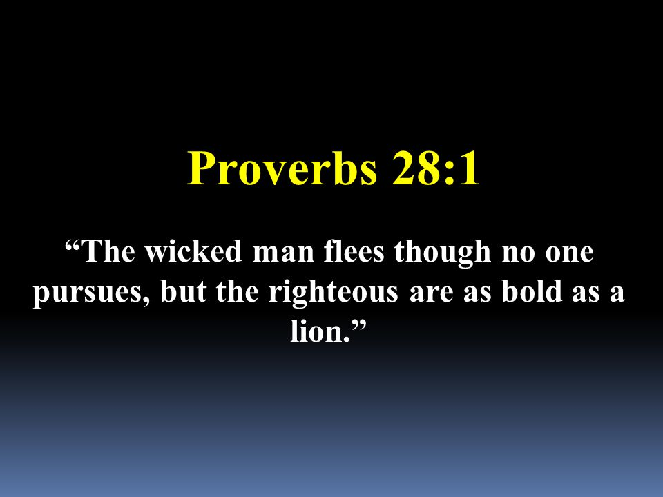"Proverbs 28:1 ""The wicked man flees though no one pursues, but the righteous are as bold as a lion."""