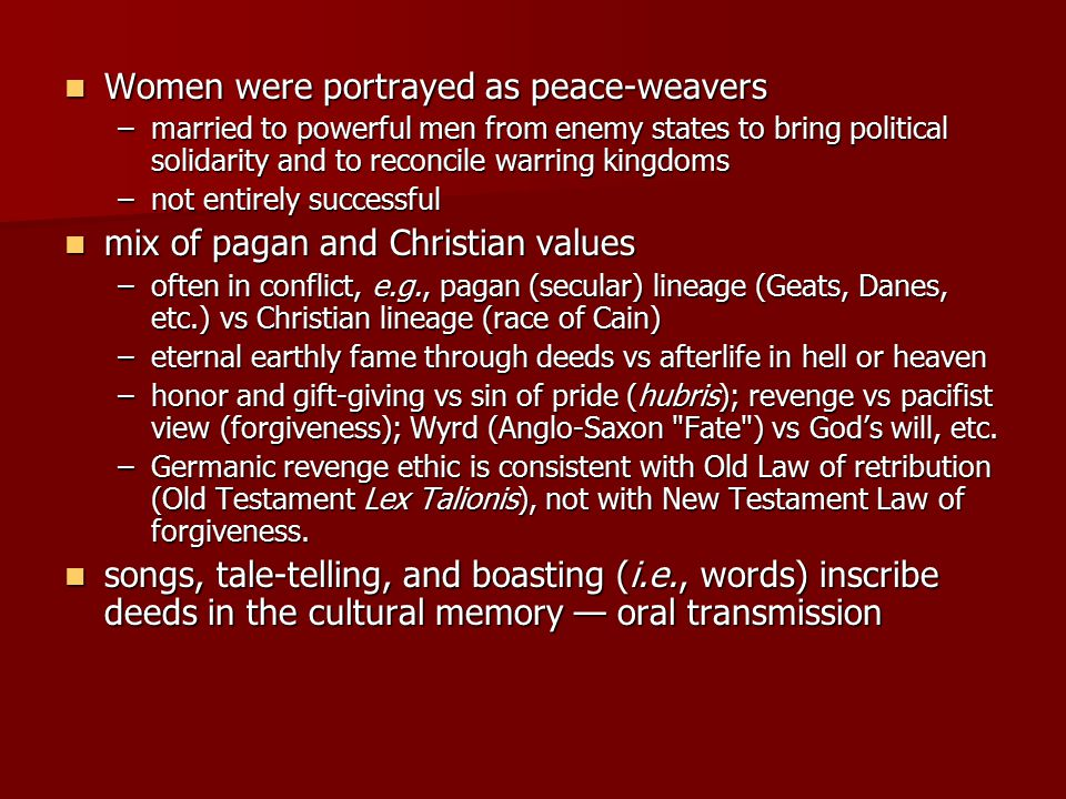 Women were portrayed as peace-weavers Women were portrayed as peace-weavers –married to powerful men from enemy states to bring political solidarity and to reconcile warring kingdoms –not entirely successful mix of pagan and Christian values mix of pagan and Christian values –often in conflict, e.g., pagan (secular) lineage (Geats, Danes, etc.) vs Christian lineage (race of Cain) –eternal earthly fame through deeds vs afterlife in hell or heaven –honor and gift-giving vs sin of pride (hubris); revenge vs pacifist view (forgiveness); Wyrd (Anglo-Saxon Fate ) vs God's will, etc.