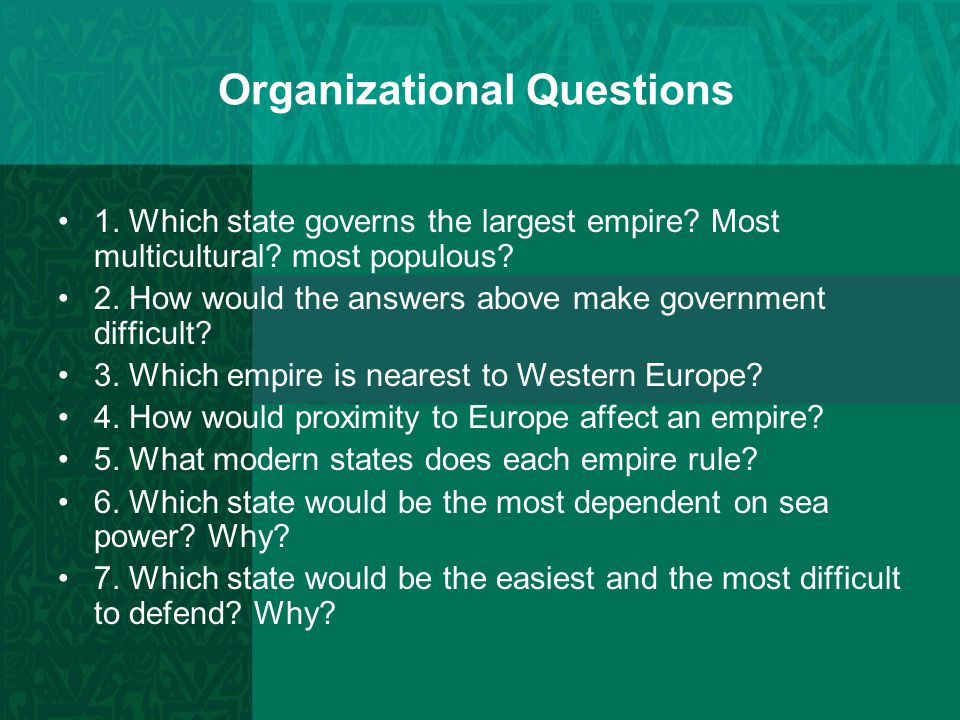Organizational Questions 1. Which state governs the largest empire? Most multicultural? most populous? 2. How would the answers above make government