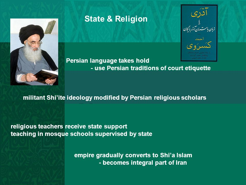State & Religion Persian language takes hold - use Persian traditions of court etiquette militant Shi'ite ideology modified by Persian religious schol