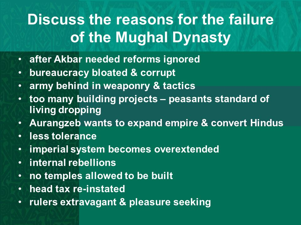 Discuss the reasons for the failure of the Mughal Dynasty after Akbar needed reforms ignored bureaucracy bloated & corrupt army behind in weaponry & t