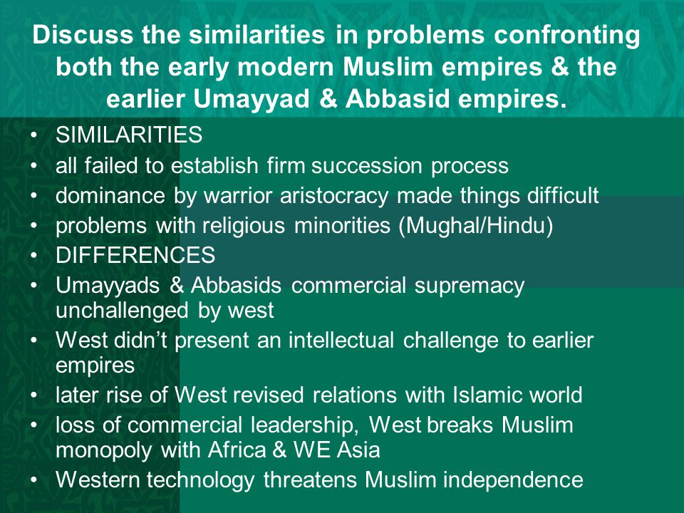 Discuss the similarities in problems confronting both the early modern Muslim empires & the earlier Umayyad & Abbasid empires. SIMILARITIES all failed