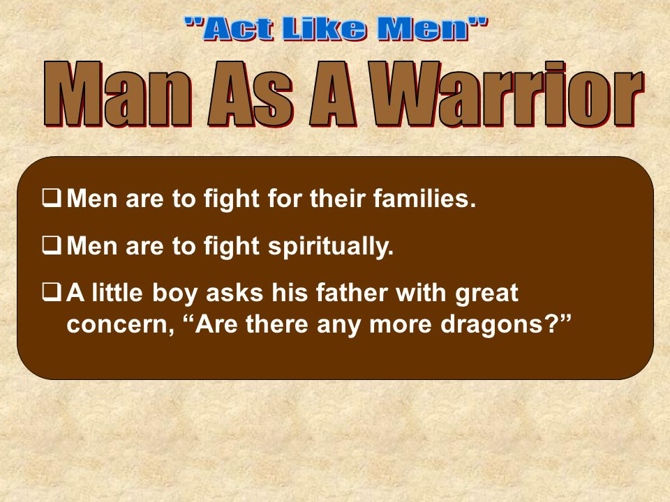 """ Men are to fight for their families.  Men are to fight spiritually.  A little boy asks his father with great concern, """"Are there any more dragons?"""