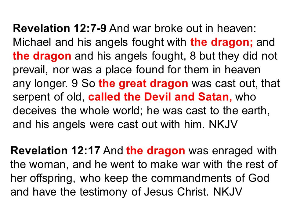 Revelation 12:7-9 And war broke out in heaven: Michael and his angels fought with the dragon; and the dragon and his angels fought, 8 but they did not prevail, nor was a place found for them in heaven any longer.