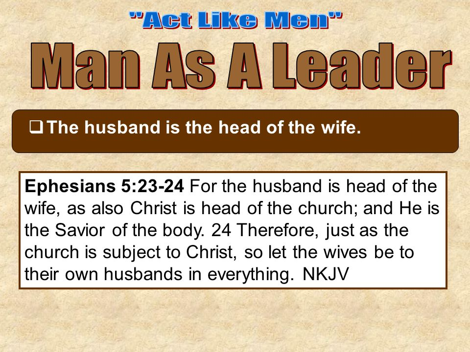  The husband is the head of the wife. Ephesians 5:23-24 For the husband is head of the wife, as also Christ is head of the church; and He is the Savi