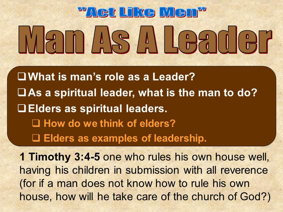  What is man's role as a Leader?  As a spiritual leader, what is the man to do?  Elders as spiritual leaders.  How do we think of elders?  Elders