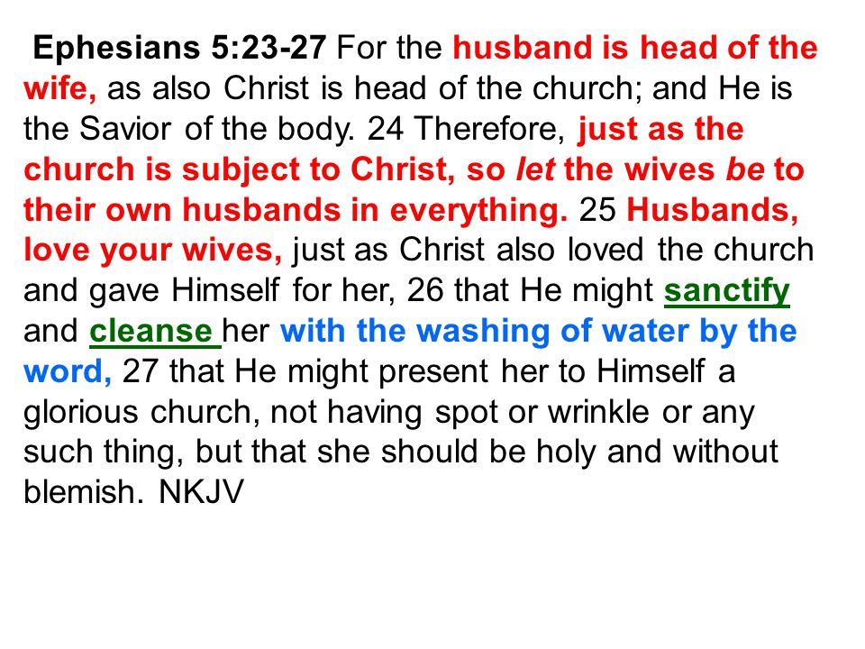 Ephesians 5:23-27 For the husband is head of the wife, as also Christ is head of the church; and He is the Savior of the body. 24 Therefore, just as t