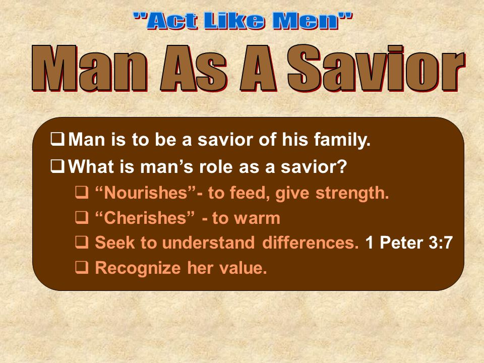 """ Man is to be a savior of his family.  What is man's role as a savior?  """"Nourishes""""- to feed, give strength.  """"Cherishes"""" - to warm  Seek to unde"""