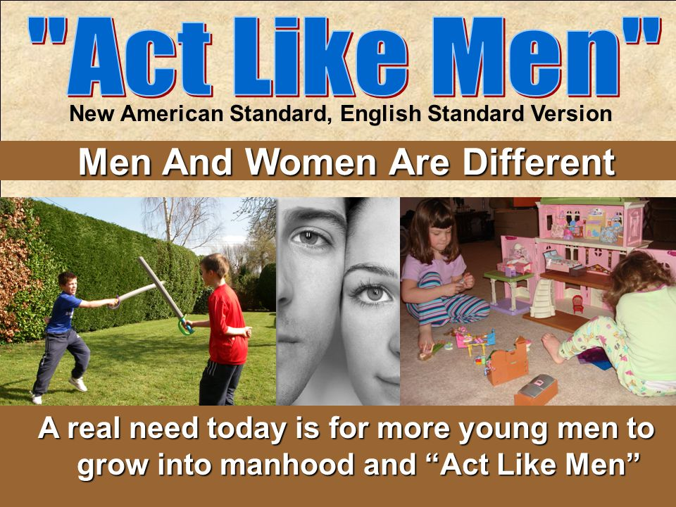 New American Standard, English Standard Version Men And Women Are Different A real need today is for more young men to grow into manhood and Act Like Men