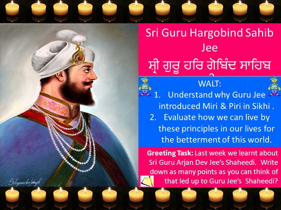 Sri Guru Hargobind Sahib Jee ਸ਼੍ਰੀ ਗੁਰੂ ਹਰਿ ਗੋਬਿੰਦ ਸਾਹਿਬ ਜੀ WALT: 1.Understand why Guru Jee introduced Miri & Piri in Sikhi. 2.Evaluate how we can liv