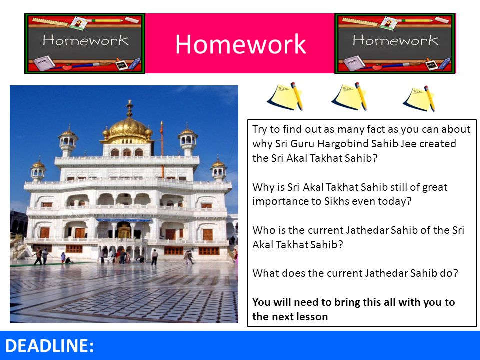 Homework Try to find out as many fact as you can about why Sri Guru Hargobind Sahib Jee created the Sri Akal Takhat Sahib.