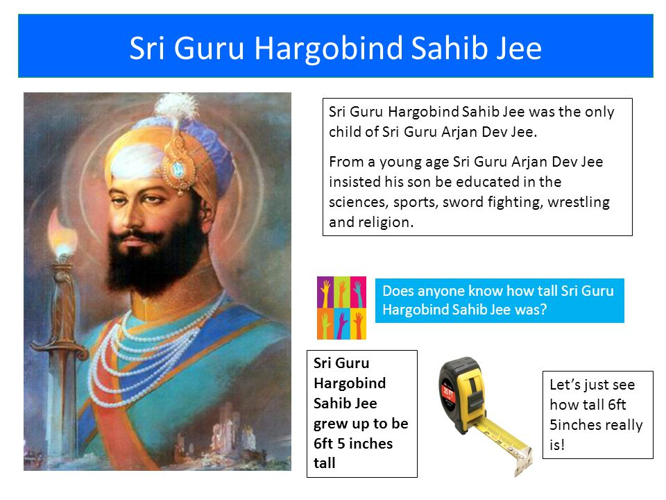 Sri Guru Hargobind Sahib Jee Sri Guru Hargobind Sahib Jee was the only child of Sri Guru Arjan Dev Jee.