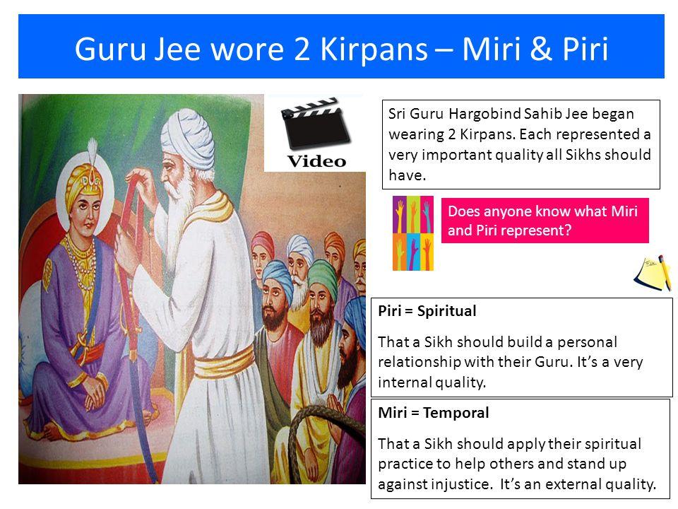 Guru Jee wore 2 Kirpans – Miri & Piri Sri Guru Hargobind Sahib Jee began wearing 2 Kirpans. Each represented a very important quality all Sikhs should