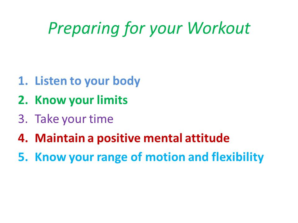 Preparing for your Workout 1.Listen to your body 2.Know your limits 3.Take your time 4.Maintain a positive mental attitude 5.Know your range of motion and flexibility