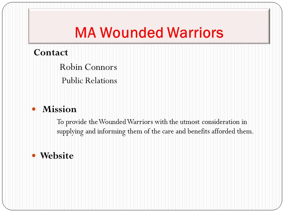 MA Wounded Warriors Contact Robin Connors Public Relations Mission To provide the Wounded Warriors with the utmost consideration in supplying and informing them of the care and benefits afforded them.