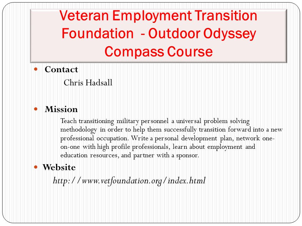 Veteran Employment Transition Foundation - Outdoor Odyssey Compass Course Contact Chris Hadsall Mission Teach transitioning military personnel a universal problem solving methodology in order to help them successfully transition forward into a new professional occupation.
