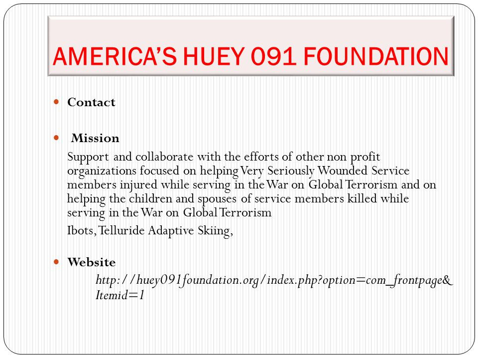 AMERICA'S HUEY 091 FOUNDATION Contact Mission Support and collaborate with the efforts of other non profit organizations focused on helping Very Seriously Wounded Service members injured while serving in the War on Global Terrorism and on helping the children and spouses of service members killed while serving in the War on Global Terrorism Ibots, Telluride Adaptive Skiing, Website http://huey091foundation.org/index.php option=com_frontpage& Itemid=1
