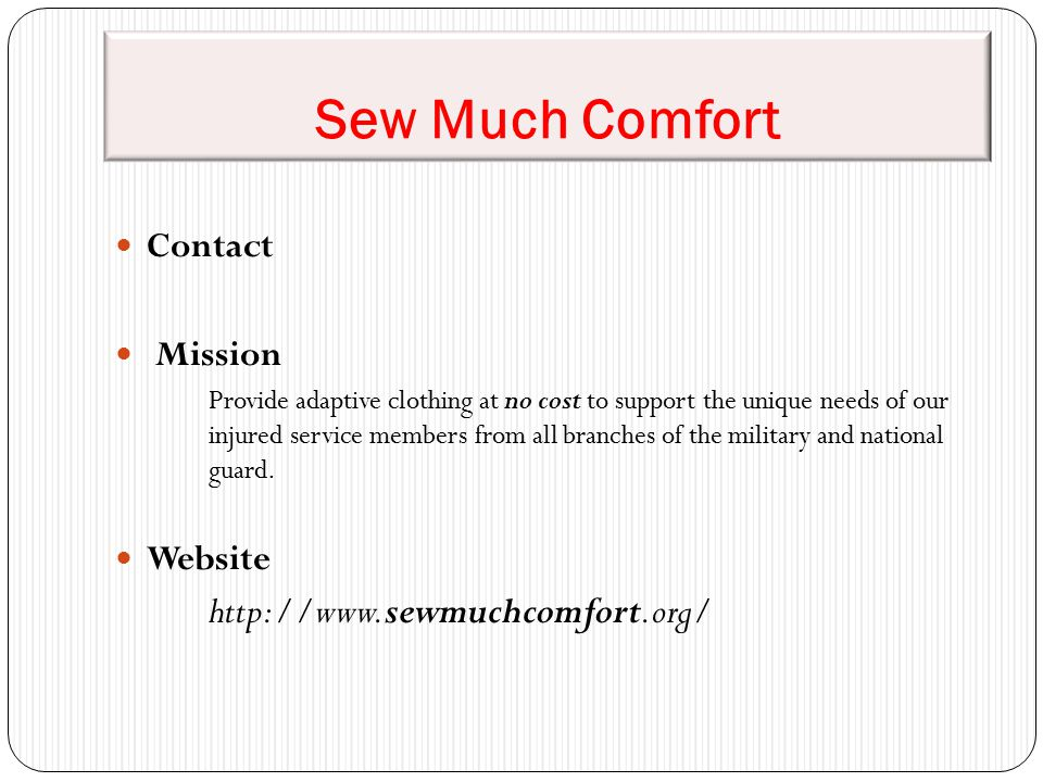 Sew Much Comfort Contact Mission Provide adaptive clothing at no cost to support the unique needs of our injured service members from all branches of