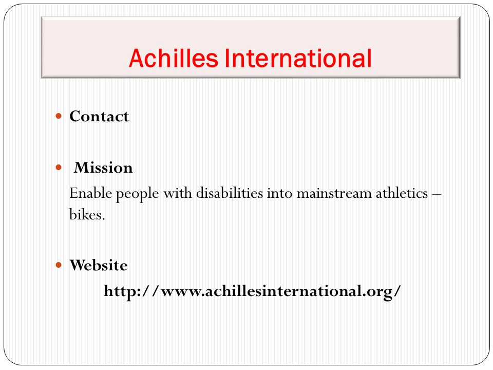 Achilles International Contact Mission Enable people with disabilities into mainstream athletics – bikes. Website http://www.achillesinternational.org