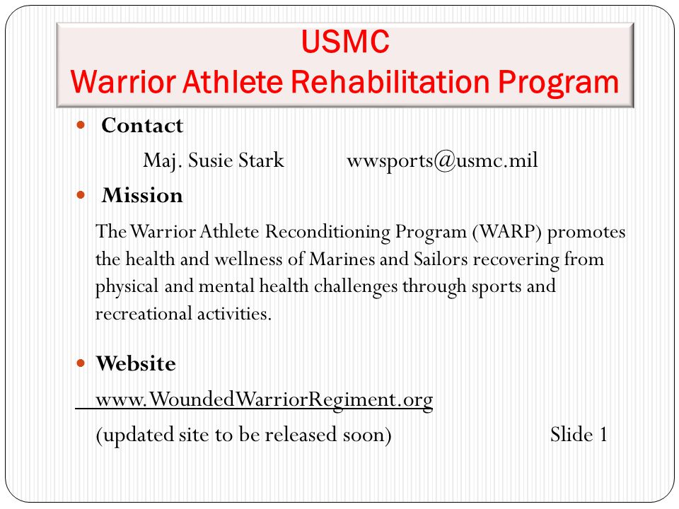 USMC Warrior Athlete Rehabilitation Program Contact Maj. Susie Starkwwsports@usmc.mil Mission The Warrior Athlete Reconditioning Program (WARP) promot