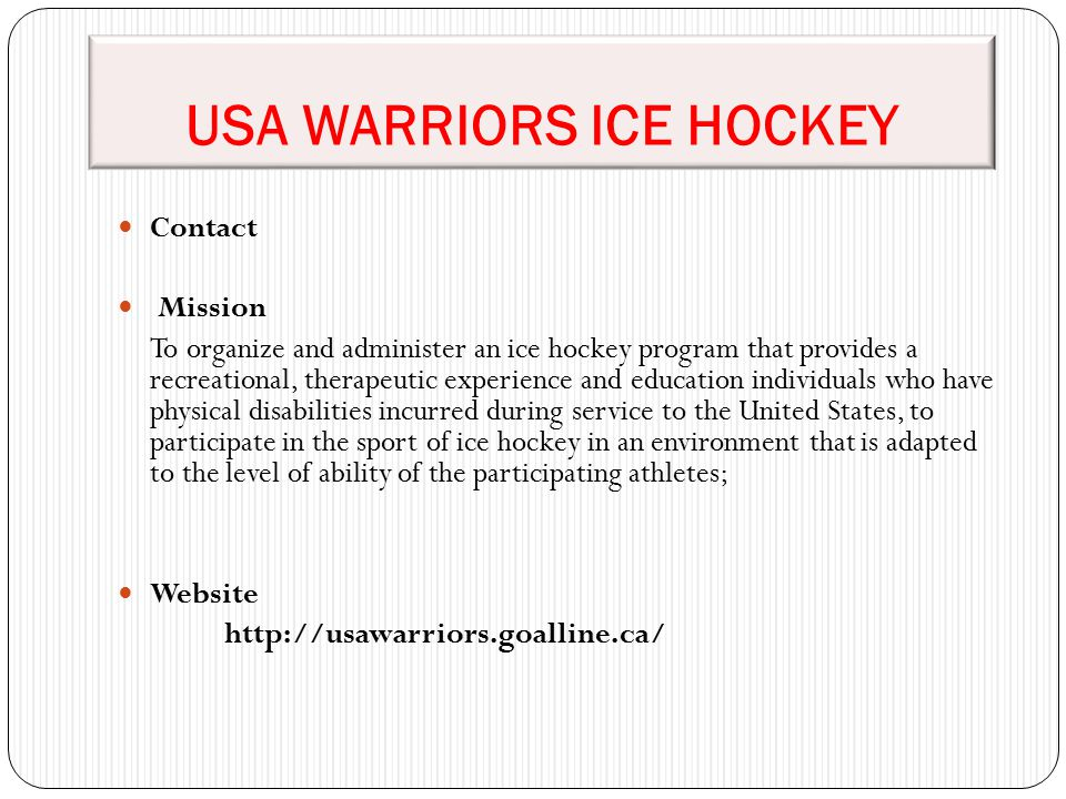 USA WARRIORS ICE HOCKEY Contact Mission To organize and administer an ice hockey program that provides a recreational, therapeutic experience and educ