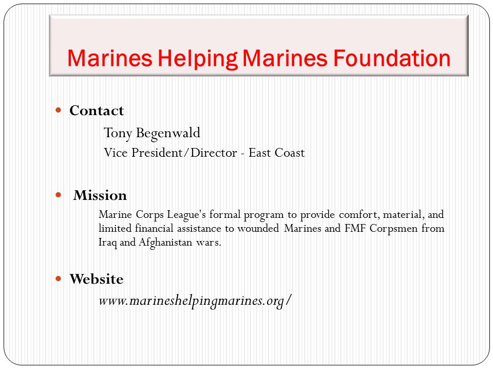 Marines Helping Marines Foundation Contact Tony Begenwald Vice President/Director - East Coast Mission Marine Corps League s formal program to provide comfort, material, and limited financial assistance to wounded Marines and FMF Corpsmen from Iraq and Afghanistan wars.