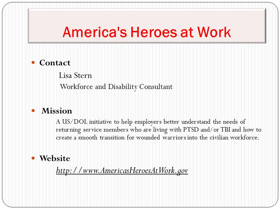 America's Heroes at Work Contact Lisa Stern Workforce and Disability Consultant Mission A US/DOL initiative to help employers better understand the ne