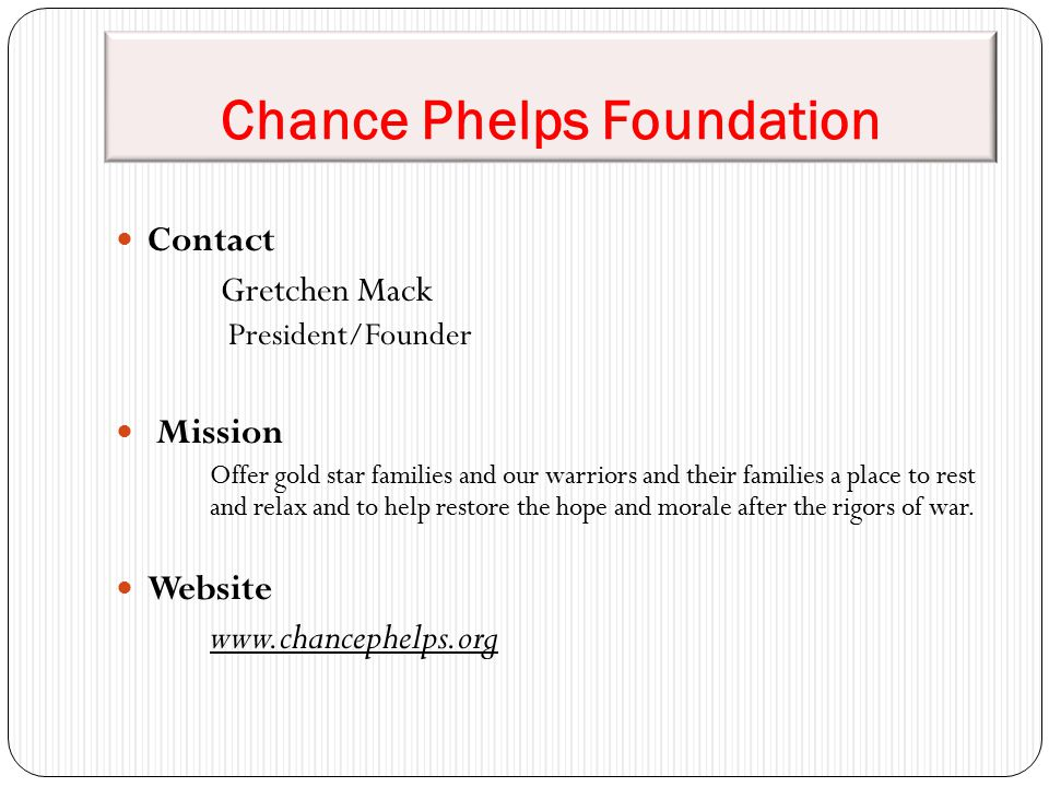 Chance Phelps Foundation Contact Gretchen Mack President/Founder Mission Offer gold star families and our warriors and their families a place to rest