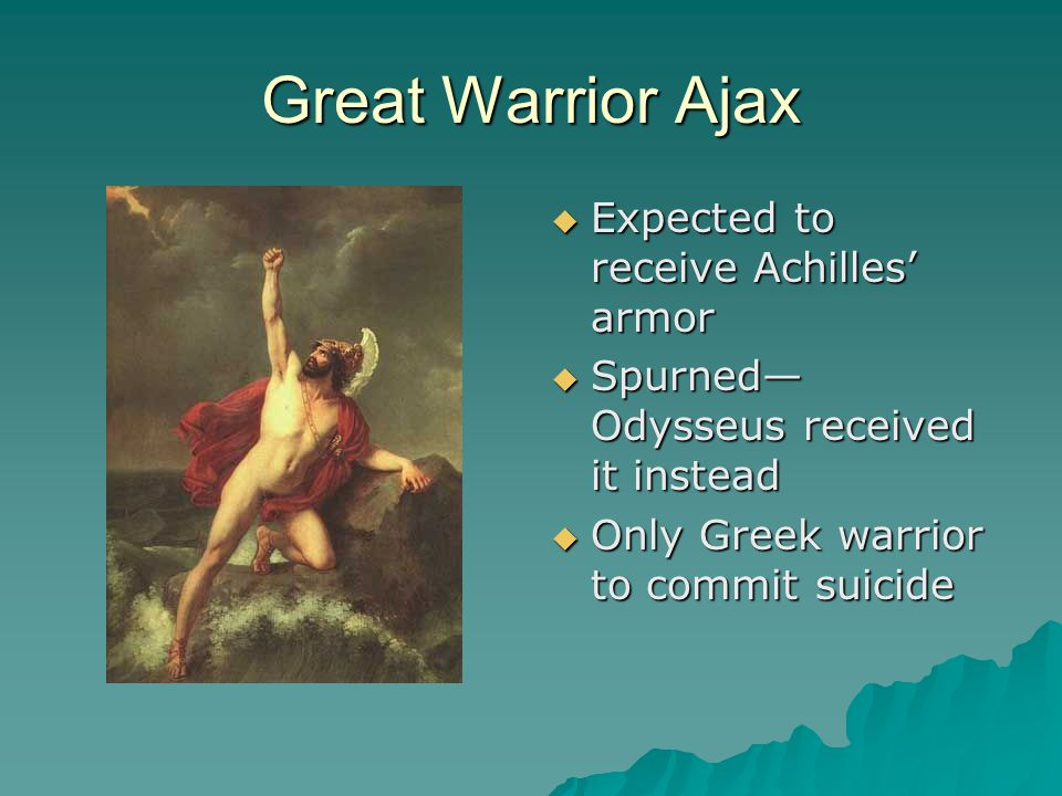 Great Warrior Ajax  Expected to receive Achilles' armor  Spurned— Odysseus received it instead  Only Greek warrior to commit suicide